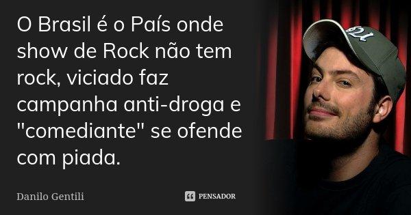 """O Brasil é o País onde show de Rock não tem rock, viciado faz campanha anti-droga e """"comediante"""" se ofende com piada.... Frase de Danilo Gentili."""