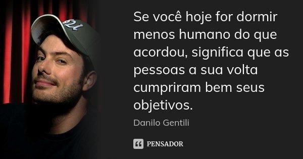 Se você hoje for dormir menos humano do que acordou, significa que as pessoas a sua volta cumpriram bem seus objetivos.... Frase de Danilo Gentili.