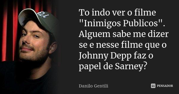 """To indo ver o filme """"Inimigos Publicos"""". Alguem sabe me dizer se e nesse filme que o Johnny Depp faz o papel de Sarney?... Frase de Danilo Gentili."""