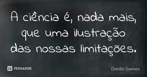 A ciência é, nada mais, que uma ilustração das nossas limitações.... Frase de Danilo Gomes.
