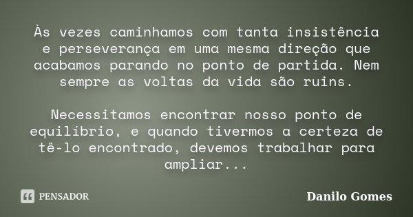 Às vezes caminhamos com tanta insistência e perseverança em uma mesma direção que acabamos parando no ponto de partida. Nem sempre as voltas da vida são ruins. ... Frase de Danilo Gomes.