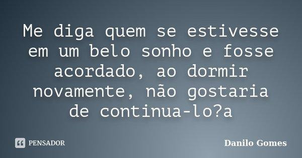 Me diga quem se estivesse em um belo sonho e fosse acordado, ao dormir novamente, não gostaria de continua-lo?a... Frase de Danilo Gomes.