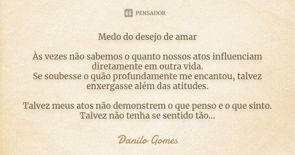 Medo do desejo de amar Às vezes não sabemos o quanto nossos atos influenciam diretamente em outra vida. Se soubesse o quão profundamente me encantou, talvez enx... Frase de Danilo Gomes.