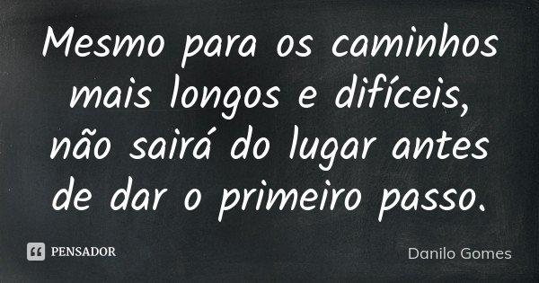 Mesmo para os caminhos mais longos e difíceis, não sairá do lugar antes de dar o primeiro passo.... Frase de Danilo Gomes.