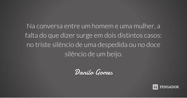 Na conversa entre um homem e uma mulher, a falta do que dizer surge em dois distintos casos: no triste silêncio de uma despedida ou no doce silêncio de um beijo... Frase de Danilo Gomes.