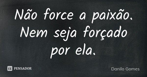 Não force a paixão. Nem seja forçado por ela.... Frase de Danilo Gomes.