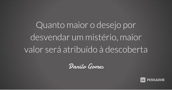 Quanto maior o desejo por desvendar um mistério, maior valor será atribuído à descoberta... Frase de Danilo Gomes.