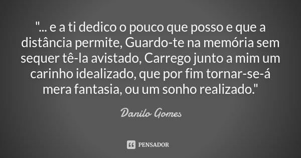 """""""... e a ti dedico o pouco que posso e que a distância permite, Guardo-te na memória sem sequer tê-la avistado, Carrego junto a mim um carinho idealizado, ... Frase de Danilo Gomes."""