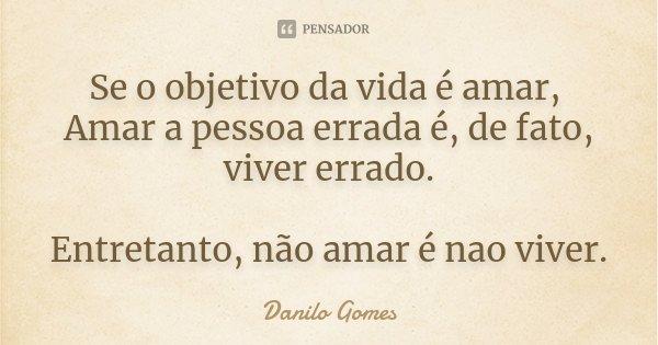 Se o objetivo da vida é amar, Amar a pessoa errada é, de fato, viver errado. Entretanto, não amar é nao viver.... Frase de Danilo Gomes.