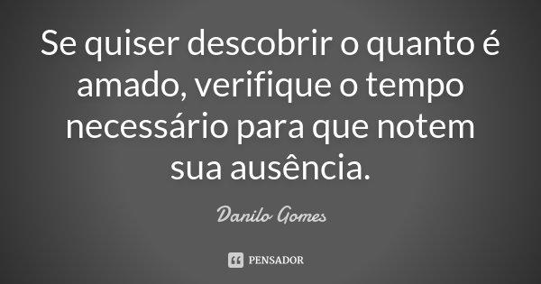 Se quiser descobrir o quanto é amado, verifique o tempo necessário para que notem sua ausência.... Frase de Danilo Gomes.