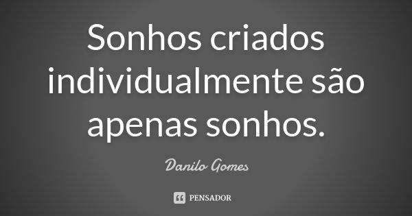 Sonhos criados individualmente são apenas sonhos.... Frase de Danilo Gomes.