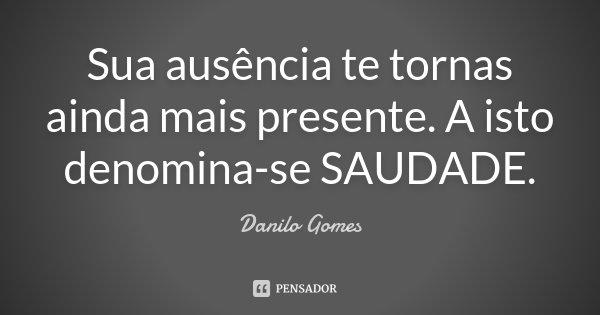 Sua ausência te tornas ainda mais presente. A isto denomina-se SAUDADE.... Frase de Danilo Gomes.