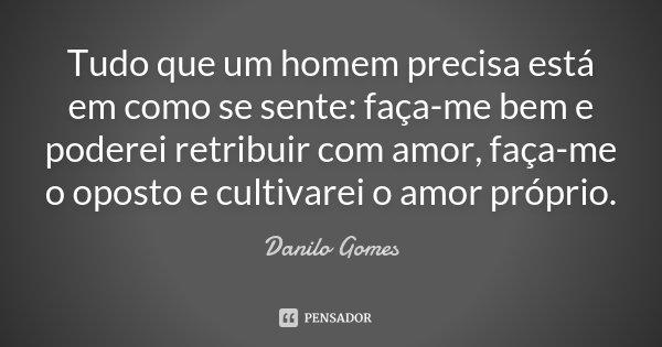 Tudo que um homem precisa está em como se sente: faça-me bem e poderei retribuir com amor, faça-me o oposto e cultivarei o amor próprio.... Frase de Danilo Gomes.