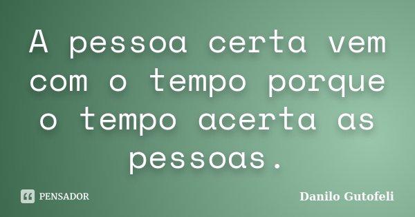 A pessoa certa vem com o tempo porque o tempo acerta as pessoas.... Frase de Danilo Gutofeli..