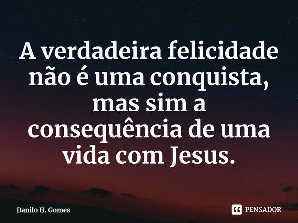 A verdadeira felicidade não é uma conquista, mas sim a consequência de uma vida com Jesus.... Frase de Danilo H. Gomes.