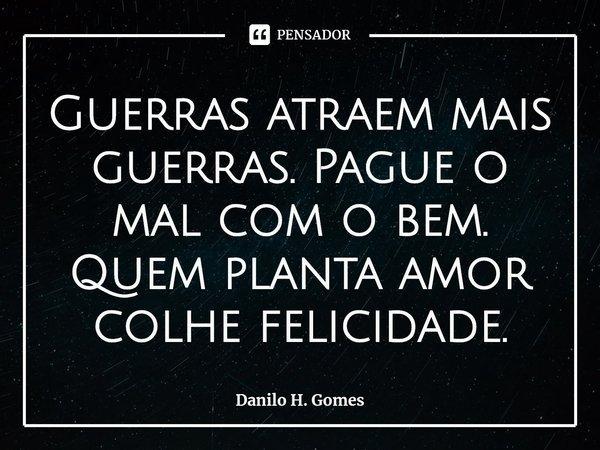 Guerras atraem mais guerras. Pague o mal com o bem. Quem planta amor colhe felicidade.... Frase de Danilo H. Gomes.