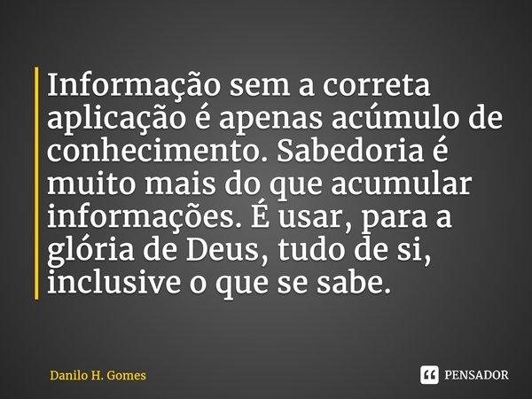 Informação sem a correta aplicação é apenas acúmulo de conhecimento. Sabedoria é muito mais do que acumular informações. É usar, para a glória de Deus, tudo de... Frase de Danilo H. Gomes.