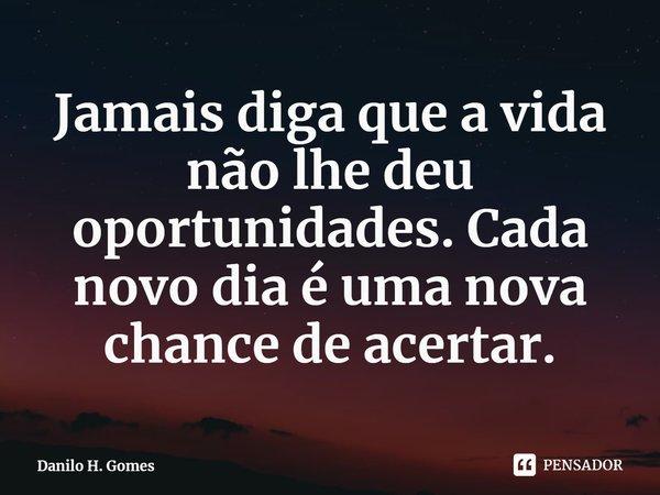 Jamais diga que a vida não lhe deu oportunidades. Cada novo dia é uma nova chance de acertar.... Frase de Danilo H. Gomes.