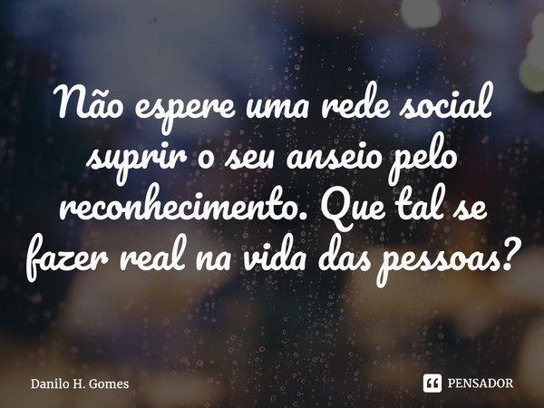 Não espere uma rede social suprir o seu anseio pelo reconhecimento. Que tal se fazer real na vida das pessoas?... Frase de Danilo H. Gomes.