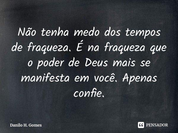 Não tenha medo dos tempos de fraqueza. É na fraqueza que o poder de Deus mais se manifesta em você. Apenas confie.... Frase de Danilo H. Gomes.