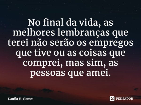 No final da vida, as melhores lembranças que terei não serão os empregos que tive ou as coisas que comprei, mas sim, as pessoas que amei.... Frase de Danilo H. Gomes.