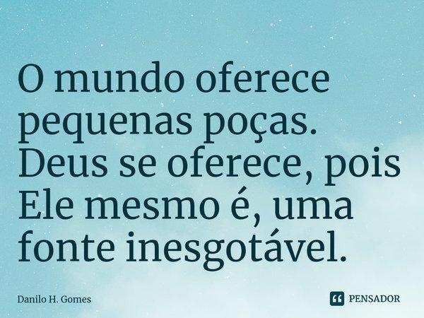 O mundo oferece pequenas poças. Deus se oferece, pois Ele mesmo é, uma fonte inesgotável.... Frase de Danilo H. Gomes.