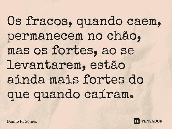 Os fracos, quando caem, permanecem no chão, mas os fortes, ao se levantarem, estão ainda mais fortes do que quando caíram.... Frase de Danilo H. Gomes.