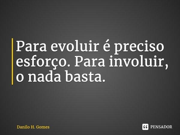 Para evoluir é preciso esforço. Para involuir, o nada basta.... Frase de Danilo H. Gomes.