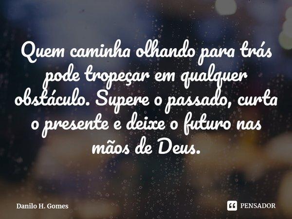 Quem caminha olhando para trás pode tropeçar em qualquer obstáculo. Supere o passado, curta o presente e deixe o futuro nas mãos de Deus.... Frase de Danilo H. Gomes.