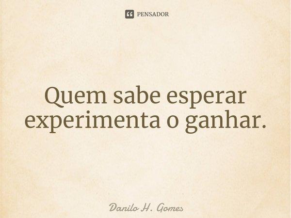 Quem sabe esperar experimenta o ganhar.... Frase de Danilo H. Gomes.