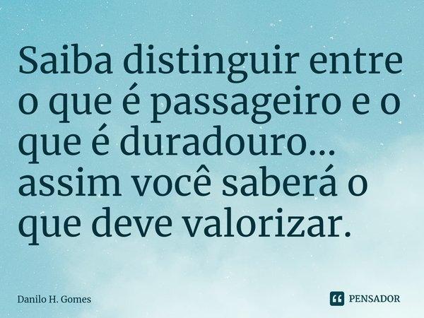 Saiba distinguir entre o que é passageiro e o que é duradouro... assim você saberá o que deve valorizar.... Frase de Danilo H. Gomes.
