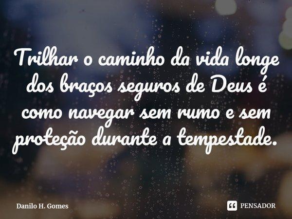Trilhar o caminho da vida longe dos braços seguros de Deus é como navegar sem rumo e sem proteção durante a tempestade.... Frase de Danilo H. Gomes.