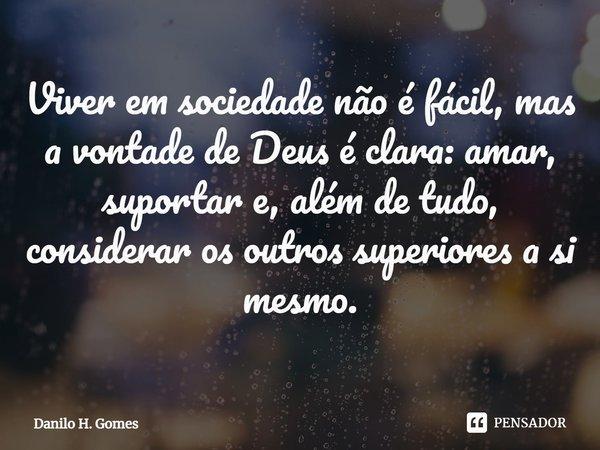 Viver em sociedade não é fácil, mas a vontade de Deus é clara: amar, suportar e, além de tudo, considerar os outros superiores a si mesmo.... Frase de Danilo H. Gomes.