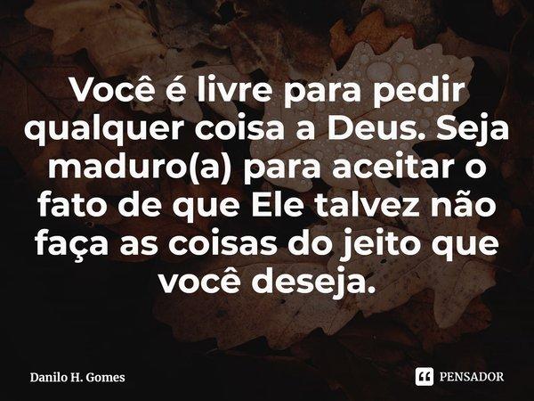 Você é livre para pedir qualquer coisa a Deus. Seja maduro(a) para aceitar o fato de que Ele talvez não faça as coisas do jeito que você deseja.... Frase de Danilo H. Gomes.