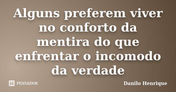 Alguns preferem viver no conforto da mentira do que enfrentar o incomodo da verdade... Frase de Danilo Henrique.