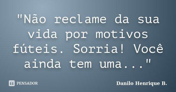 """""""Não reclame da sua vida por motivos fúteis. Sorria! Você ainda tem uma...""""... Frase de Danilo Henrique B.."""