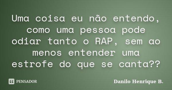 Uma coisa eu não entendo, como uma pessoa pode odiar tanto o RAP, sem ao menos entender uma estrofe do que se canta??... Frase de Danilo Henrique B..