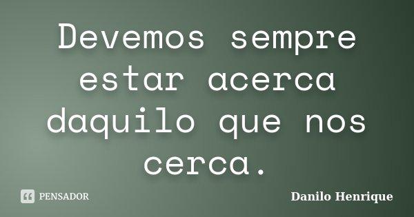 Devemos sempre estar acerca daquilo que nos cerca.... Frase de Danilo Henrique.