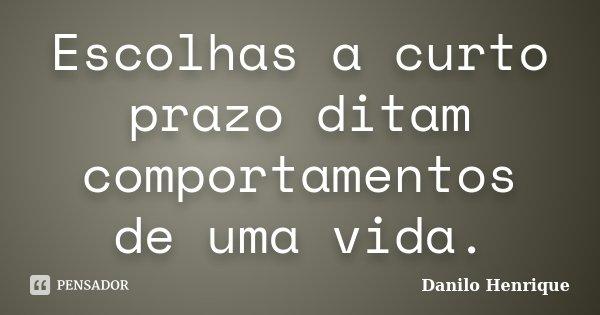 Escolhas a curto prazo ditam comportamentos de uma vida.... Frase de Danilo Henrique.