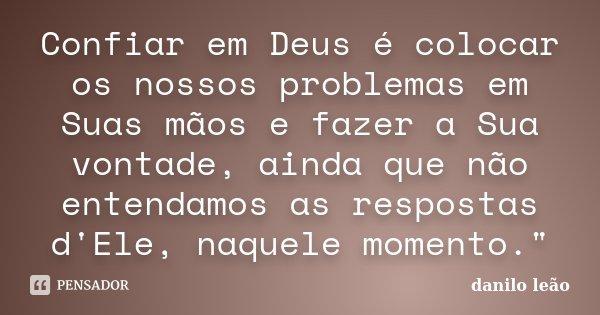 """Confiar em Deus é colocar os nossos problemas em Suas mãos e fazer a Sua vontade, ainda que não entendamos as respostas d'Ele, naquele momento.""""... Frase de danilo leão."""