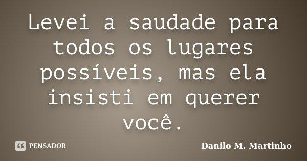 Levei a saudade para todos os lugares possíveis, mas ela insisti em querer você.... Frase de Danilo M. Martinho.