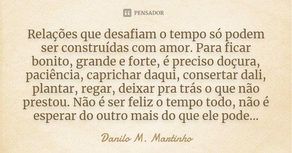 Relações que desafiam o tempo só podem ser construídas com amor. Para ficar bonito, grande e forte, é preciso doçura, paciência, caprichar daqui, consertar dali... Frase de Danilo M. Martinho.