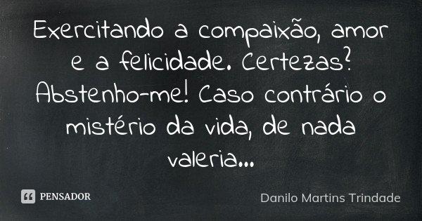 Exercitando a compaixão, amor e a felicidade. Certezas? Abstenho-me! Caso contrário o mistério da vida, de nada valeria...... Frase de Danilo Martins Trindade.