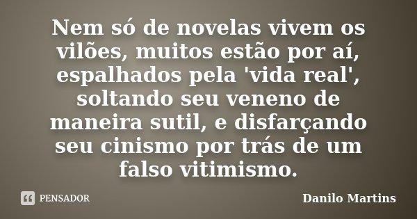 Nem só de novelas vivem os vilões, muitos estão por aí, espalhados pela 'vida real', soltando seu veneno de maneira sutil, e disfarçando seu cinismo por trás de... Frase de Danilo Martins.