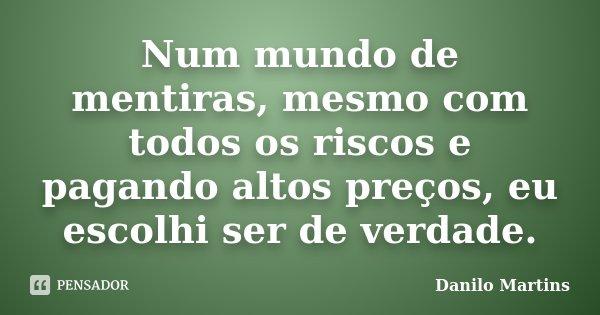 Num mundo de mentiras, mesmo com todos os riscos e pagando altos preços, eu escolhi ser de verdade.... Frase de Danilo Martins.