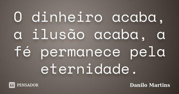 O dinheiro acaba, a ilusão acaba, a fé permanece pela eternidade.... Frase de Danilo Martins.