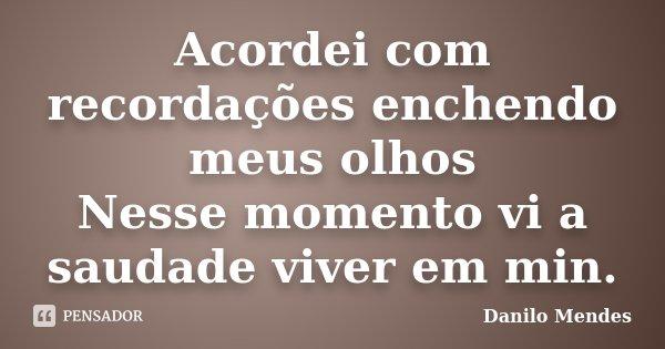 Acordei com recordações enchendo meus olhos Nesse momento vi a saudade viver em min.... Frase de Danilo Mendes.