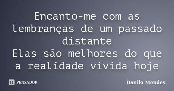 Encanto-me com as lembranças de um passado distante Elas são melhores do que a realidade vivida hoje... Frase de Danilo Mendes.