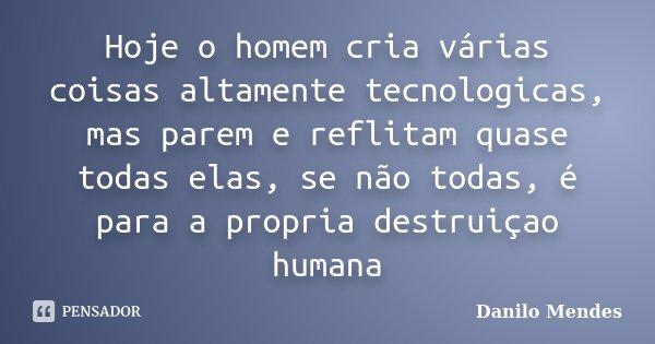 Hoje o homem cria várias coisas altamente tecnologicas, mas parem e reflitam quase todas elas, se não todas, é para a propria destruiçao humana... Frase de Danilo Mendes.