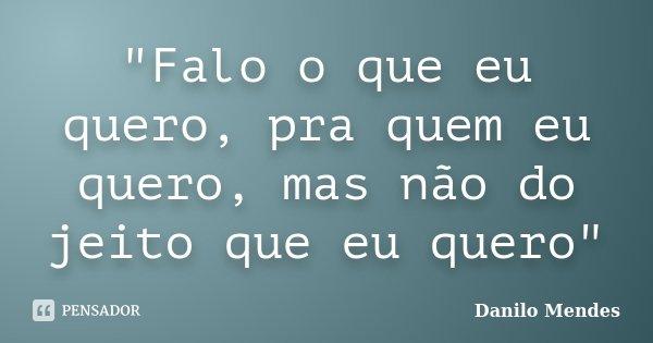 """""""Falo o que eu quero, pra quem eu quero, mas não do jeito que eu quero""""... Frase de Danilo Mendes."""